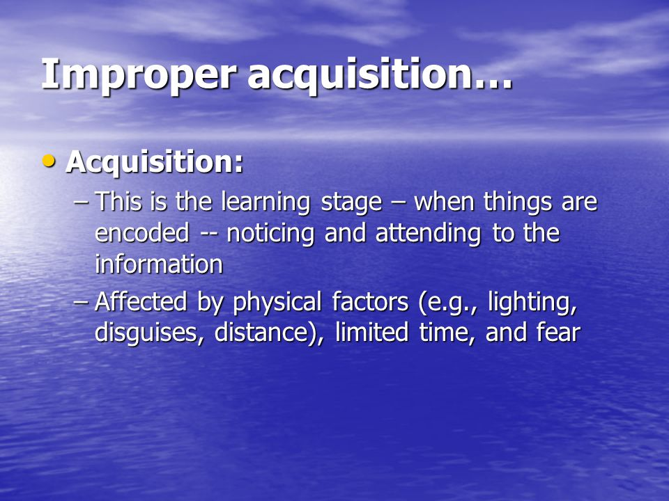Improper acquisition… Acquisition: Acquisition: –This is the learning stage – when things are encoded -- noticing and attending to the information –Affected by physical factors (e.g., lighting, disguises, distance), limited time, and fear