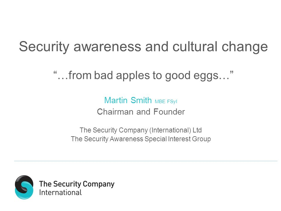 Security awareness and cultural change …from bad apples to good eggs… Martin Smith MBE FSyI Chairman and Founder The Security Company (International) Ltd The Security Awareness Special Interest Group