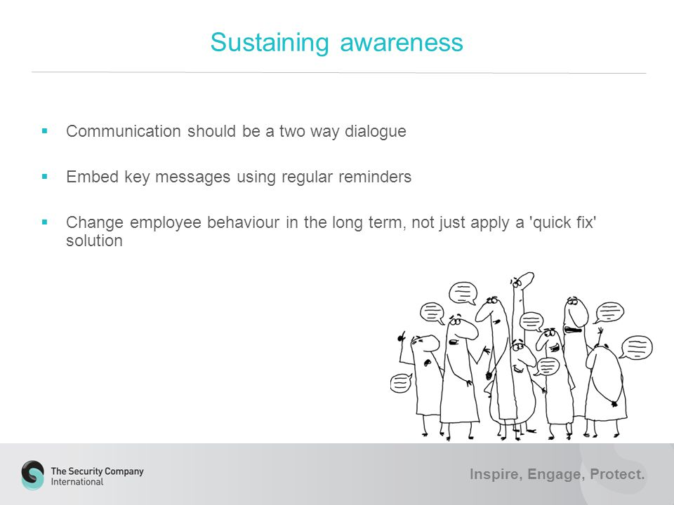  Communication should be a two way dialogue  Embed key messages using regular reminders  Change employee behaviour in the long term, not just apply a quick fix solution Sustaining awareness Inspire, Engage, Protect.