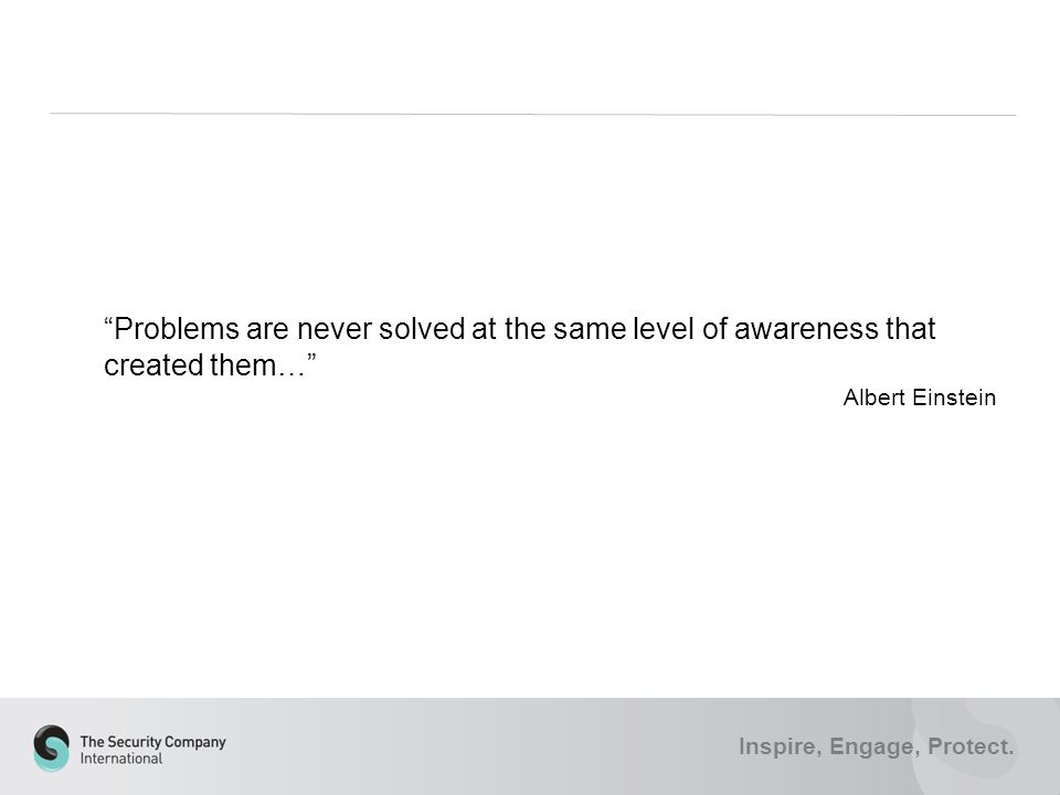 "Inspire, Engage, Protect. ""Problems are never solved at the same level of awareness that created them…"" Albert Einstein"