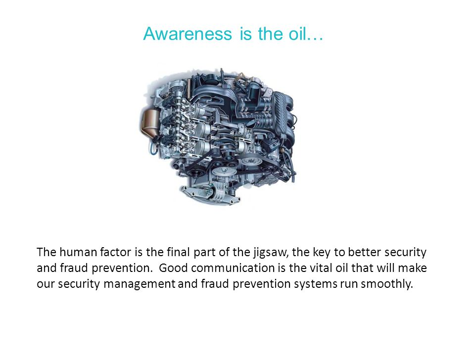 Awareness is the oil… The human factor is the final part of the jigsaw, the key to better security and fraud prevention.
