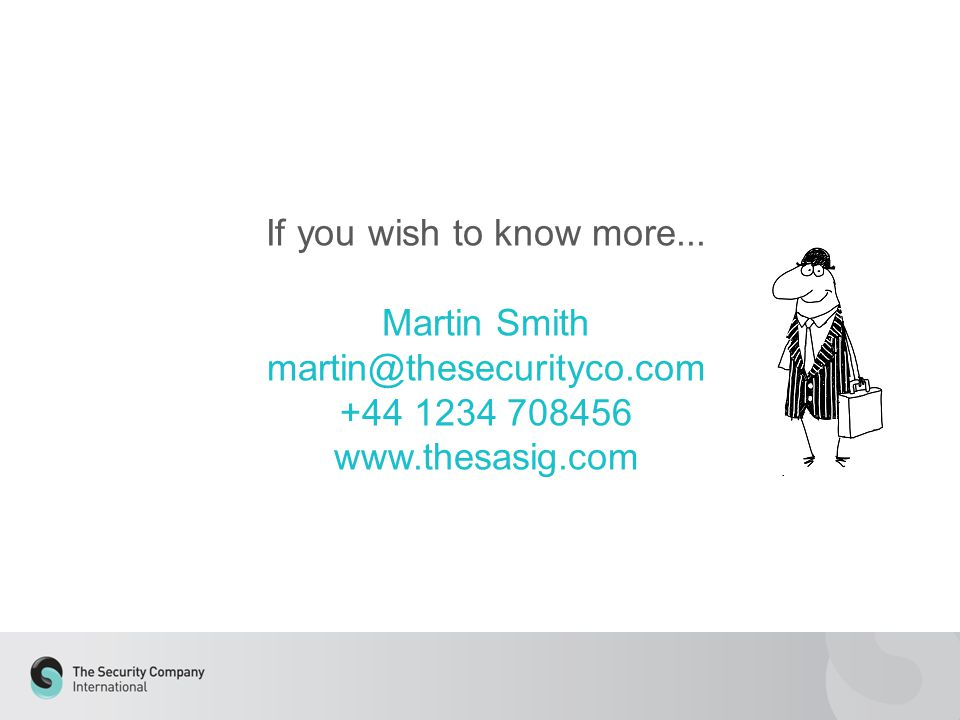 If you wish to know more... Martin Smith martin@thesecurityco.com +44 1234 708456 www.thesasig.com
