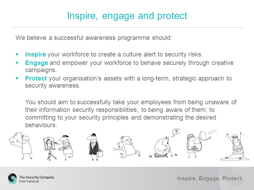 We believe a successful awareness programme should:  Inspire your workforce to create a culture alert to security risks.