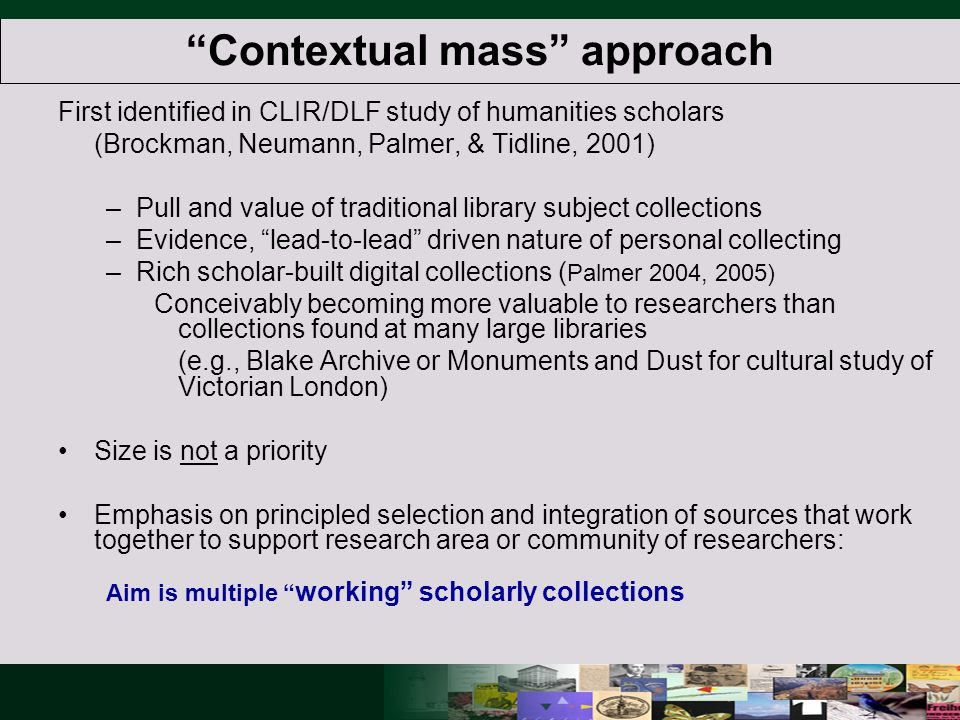 Contextual mass approach First identified in CLIR/DLF study of humanities scholars (Brockman, Neumann, Palmer, & Tidline, 2001) –Pull and value of traditional library subject collections –Evidence, lead-to-lead driven nature of personal collecting –Rich scholar-built digital collections ( Palmer 2004, 2005) Conceivably becoming more valuable to researchers than collections found at many large libraries (e.g., Blake Archive or Monuments and Dust for cultural study of Victorian London) Size is not a priority Emphasis on principled selection and integration of sources that work together to support research area or community of researchers: Aim is multiple working scholarly collections