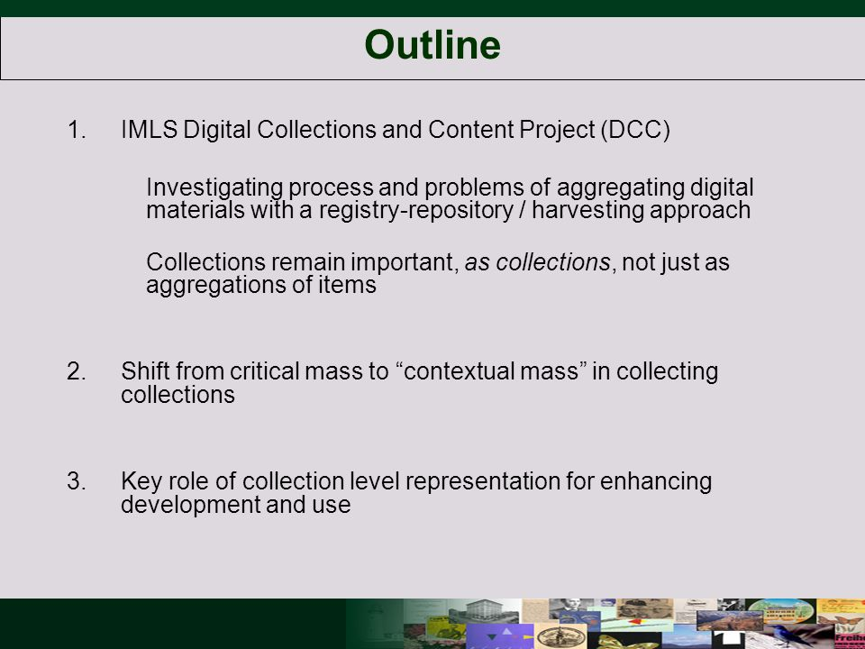 Outline 1.IMLS Digital Collections and Content Project (DCC) Investigating process and problems of aggregating digital materials with a registry-repository / harvesting approach Collections remain important, as collections, not just as aggregations of items 2.Shift from critical mass to contextual mass in collecting collections 3.Key role of collection level representation for enhancing development and use