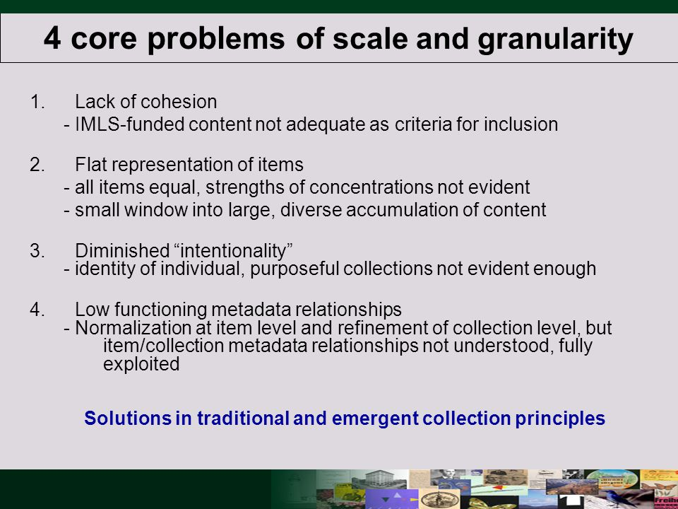 4 core probl ems of scale and granularity 1.Lack of cohesion - IMLS-funded content not adequate as criteria for inclusion 2.Flat representation of items - all items equal, strengths of concentrations not evident - small window into large, diverse accumulation of content 3.Diminished intentionality - identity of individual, purposeful collections not evident enough 4.Low functioning metadata relationships - Normalization at item level and refinement of collection level, but item/collection metadata relationships not understood, fully exploited Solutions in traditional and emergent collection principles
