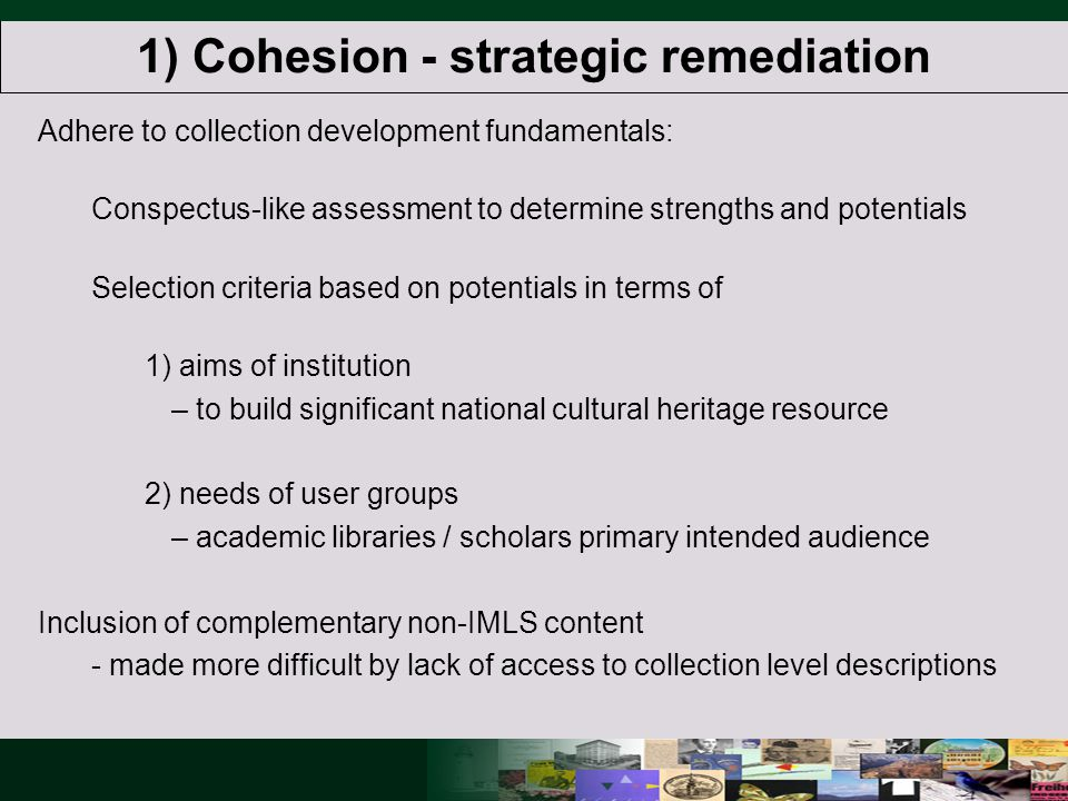 1) Cohesion - strategic remediation Adhere to collection development fundamentals: Conspectus-like assessment to determine strengths and potentials Selection criteria based on potentials in terms of 1) aims of institution – to build significant national cultural heritage resource 2) needs of user groups – academic libraries / scholars primary intended audience Inclusion of complementary non-IMLS content - made more difficult by lack of access to collection level descriptions