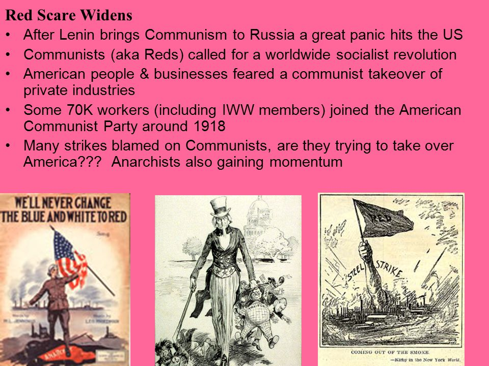 Red Scare Widens After Lenin brings Communism to Russia a great panic hits the US Communists (aka Reds) called for a worldwide socialist revolution American people & businesses feared a communist takeover of private industries Some 70K workers (including IWW members) joined the American Communist Party around 1918 Many strikes blamed on Communists, are they trying to take over America .