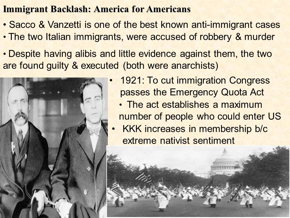 Immigrant Backlash: America for Americans KKK increases in membership b/c extreme nativist sentiment 1921: To cut immigration Congress passes the Emergency Quota Act Sacco & Vanzetti is one of the best known anti-immigrant cases The two Italian immigrants, were accused of robbery & murder Despite having alibis and little evidence against them, the two are found guilty & executed (both were anarchists) The act establishes a maximum number of people who could enter US