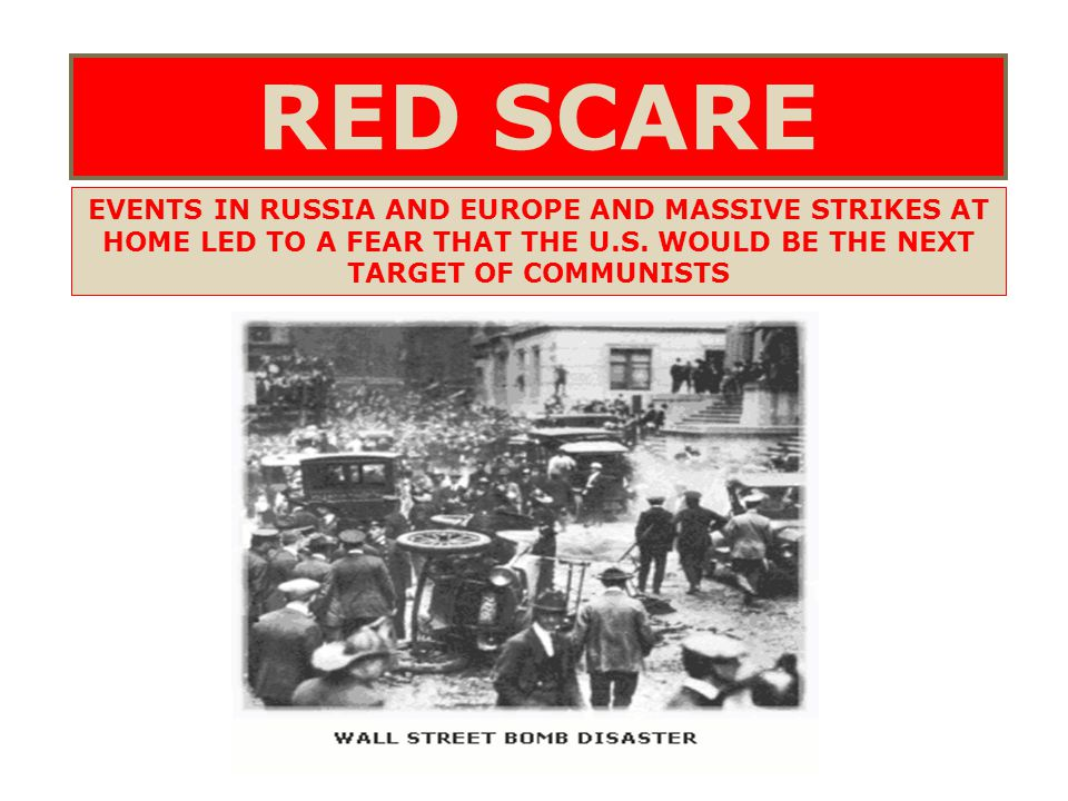 RED SCARE EVENTS IN RUSSIA AND EUROPE AND MASSIVE STRIKES AT HOME LED TO A FEAR THAT THE U.S. WOULD BE THE NEXT TARGET OF COMMUNISTS