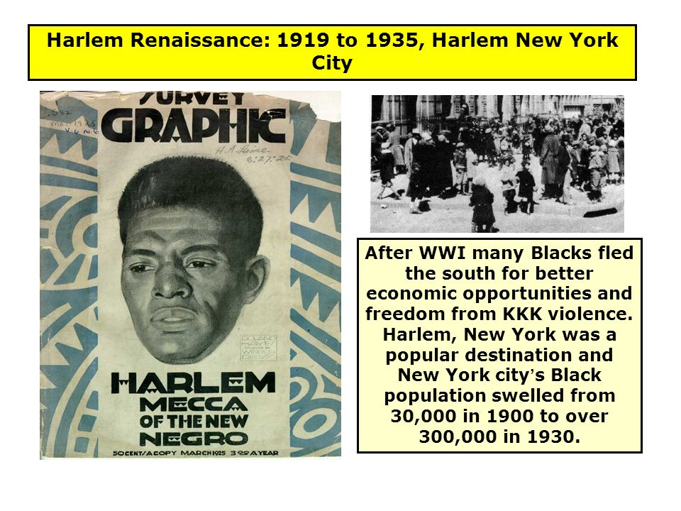Harlem Renaissance: 1919 to 1935, Harlem New York City After WWI many Blacks fled the south for better economic opportunities and freedom from KKK vio