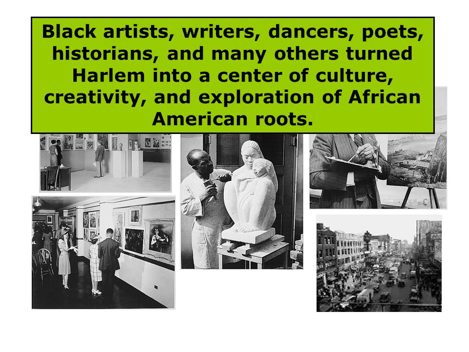 Black artists, writers, dancers, poets, historians, and many others turned Harlem into a center of culture, creativity, and exploration of African Ame