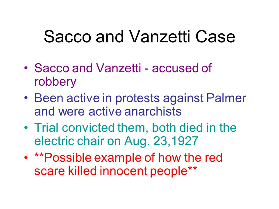 Sacco and Vanzetti Case Sacco and Vanzetti - accused of robbery Been active in protests against Palmer and were active anarchists Trial convicted them, both died in the electric chair on Aug.
