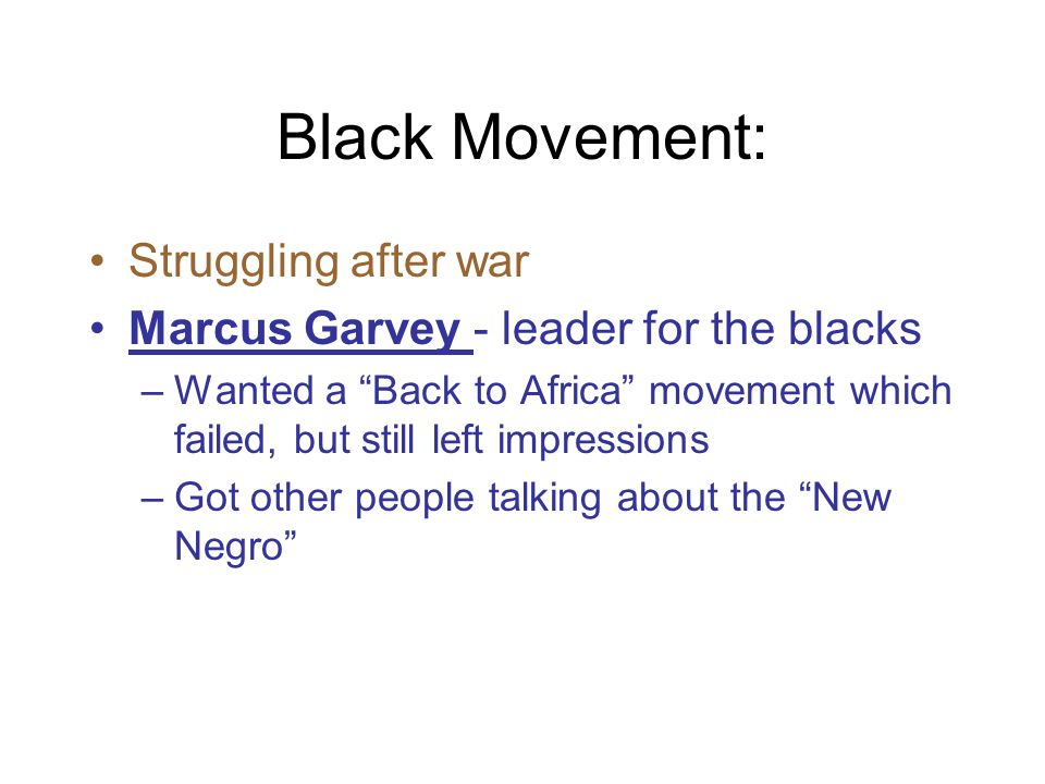 Black Movement: Struggling after war Marcus Garvey - leader for the blacks –Wanted a Back to Africa movement which failed, but still left impressions –Got other people talking about the New Negro