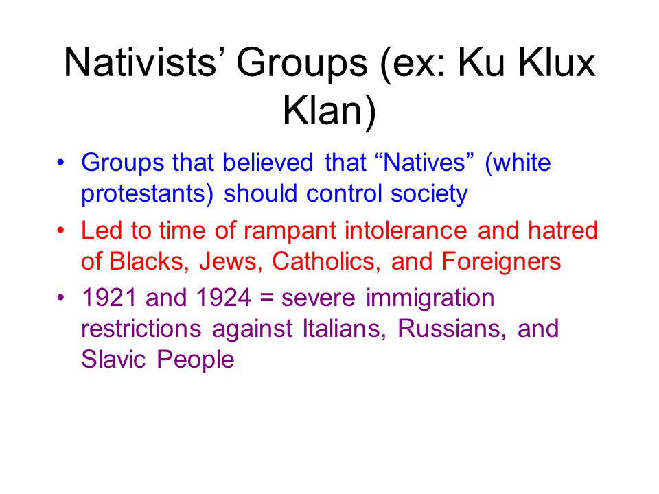 Nativists' Groups (ex: Ku Klux Klan) Groups that believed that Natives (white protestants) should control society Led to time of rampant intolerance and hatred of Blacks, Jews, Catholics, and Foreigners 1921 and 1924 = severe immigration restrictions against Italians, Russians, and Slavic People
