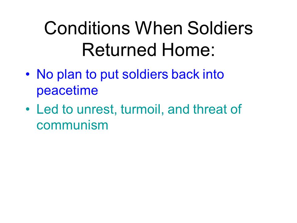 Conditions When Soldiers Returned Home: No plan to put soldiers back into peacetime Led to unrest, turmoil, and threat of communism