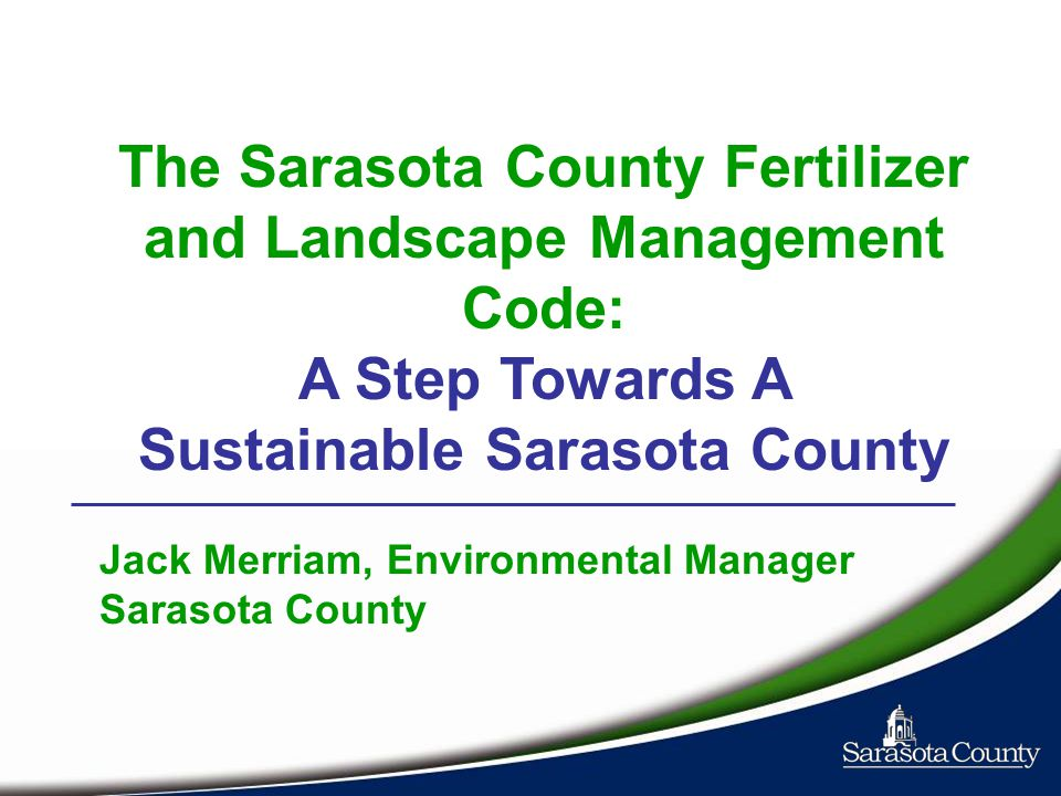 The Sarasota County Fertilizer and Landscape Management Code: A Step Towards A Sustainable Sarasota County Jack Merriam, Environmental Manager Sarasota County