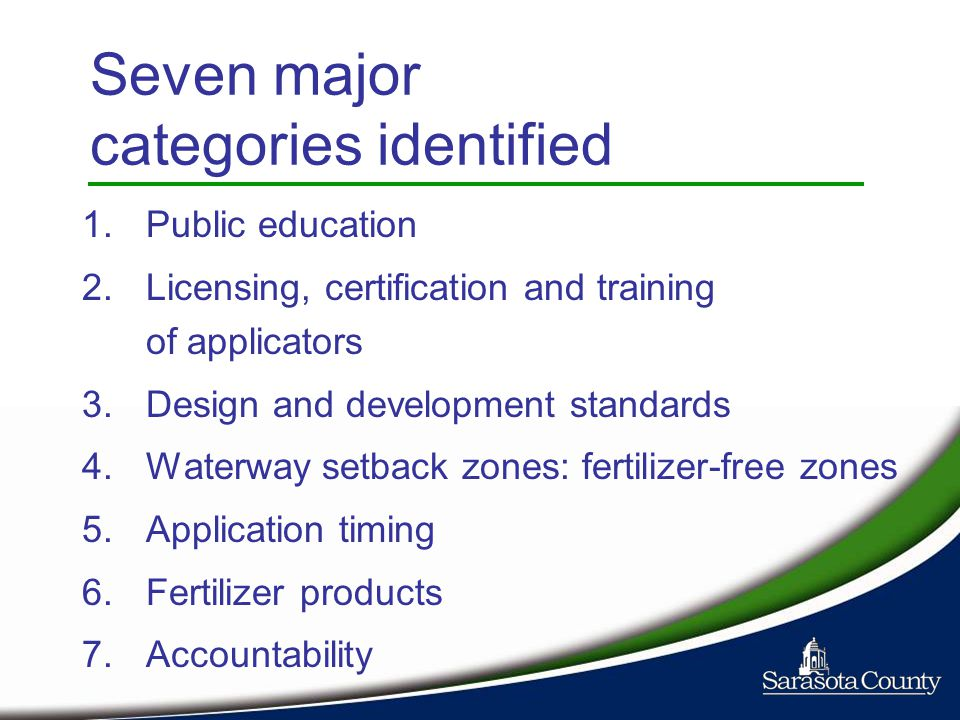 Seven major categories identified 1.Public education 2.Licensing, certification and training of applicators 3.Design and development standards 4.Waterway setback zones: fertilizer-free zones 5.Application timing 6.Fertilizer products 7.Accountability