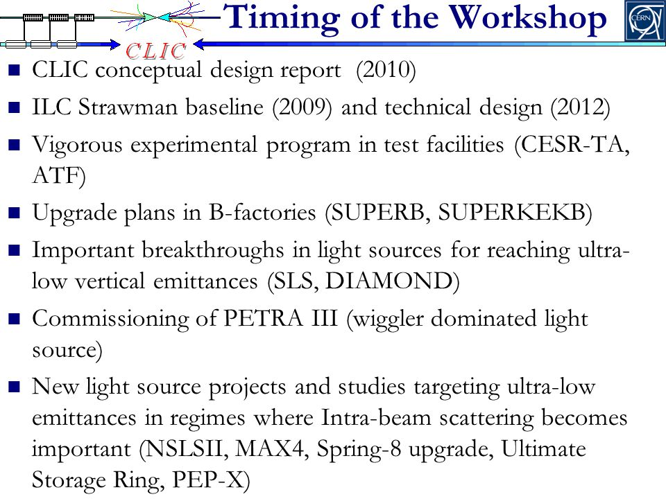 Timing of the Workshop CLIC conceptual design report (2010) ILC Strawman baseline (2009) and technical design (2012) Vigorous experimental program in test facilities (CESR-TA, ATF) Upgrade plans in B-factories (SUPERB, SUPERKEKB) Important breakthroughs in light sources for reaching ultra- low vertical emittances (SLS, DIAMOND) Commissioning of PETRA III (wiggler dominated light source) New light source projects and studies targeting ultra-low emittances in regimes where Intra-beam scattering becomes important (NSLSII, MAX4, Spring-8 upgrade, Ultimate Storage Ring, PEP-X)