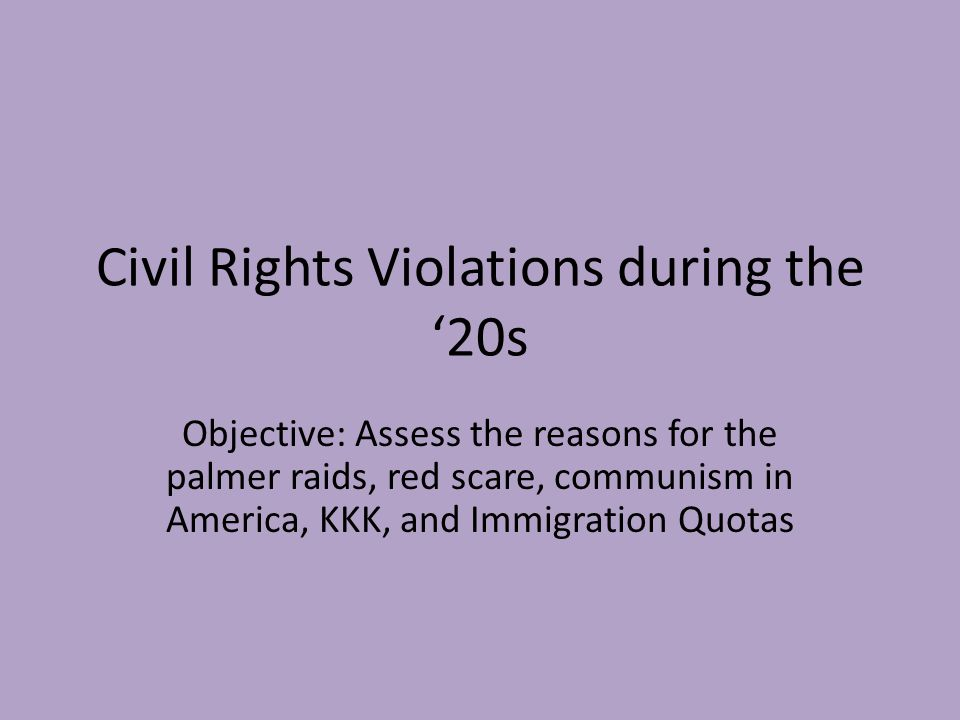 Civil Rights Violations during the '20s Objective: Assess the reasons for the palmer raids, red scare, communism in America, KKK, and Immigration Quot