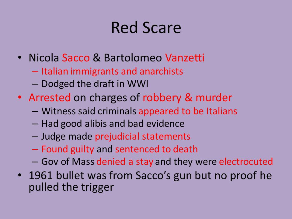 Red Scare Nicola Sacco & Bartolomeo Vanzetti – Italian immigrants and anarchists – Dodged the draft in WWI Arrested on charges of robbery & murder – Witness said criminals appeared to be Italians – Had good alibis and bad evidence – Judge made prejudicial statements – Found guilty and sentenced to death – Gov of Mass denied a stay and they were electrocuted 1961 bullet was from Sacco's gun but no proof he pulled the trigger