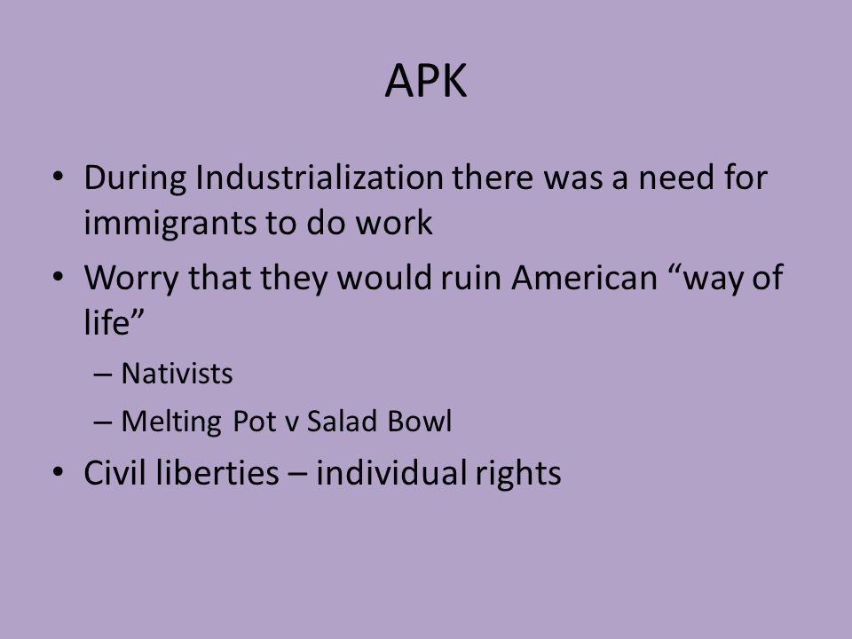 APK During Industrialization there was a need for immigrants to do work Worry that they would ruin American way of life – Nativists – Melting Pot v Salad Bowl Civil liberties – individual rights