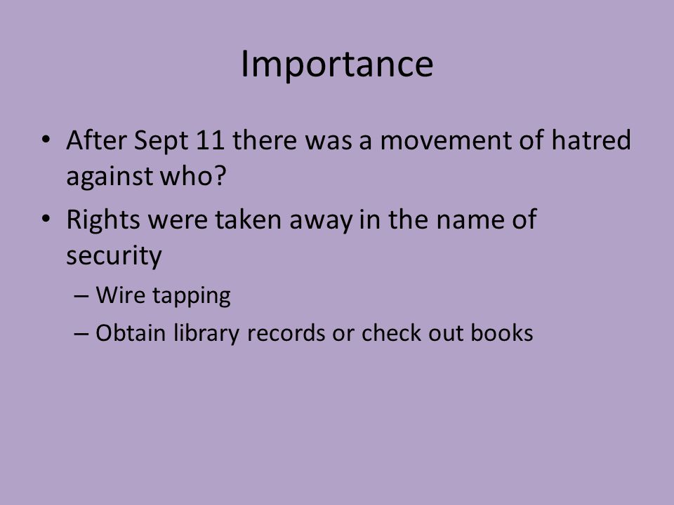 Importance After Sept 11 there was a movement of hatred against who? Rights were taken away in the name of security – Wire tapping – Obtain library re