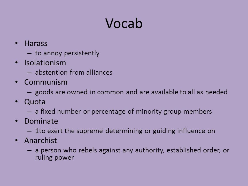 Vocab Harass – to annoy persistently Isolationism – abstention from alliances Communism – goods are owned in common and are available to all as needed Quota – a fixed number or percentage of minority group members Dominate – 1to exert the supreme determining or guiding influence on Anarchist – a person who rebels against any authority, established order, or ruling power