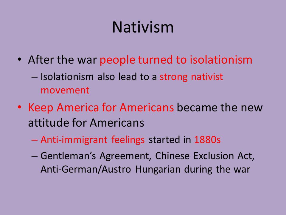Nativism After the war people turned to isolationism – Isolationism also lead to a strong nativist movement Keep America for Americans became the new attitude for Americans – Anti-immigrant feelings started in 1880s – Gentleman's Agreement, Chinese Exclusion Act, Anti-German/Austro Hungarian during the war