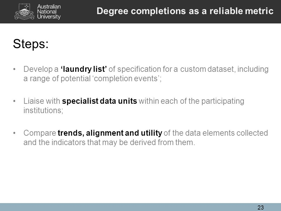 23 Steps: Develop a 'laundry list' of specification for a custom dataset, including a range of potential 'completion events'; Liaise with specialist data units within each of the participating institutions; Compare trends, alignment and utility of the data elements collected and the indicators that may be derived from them.