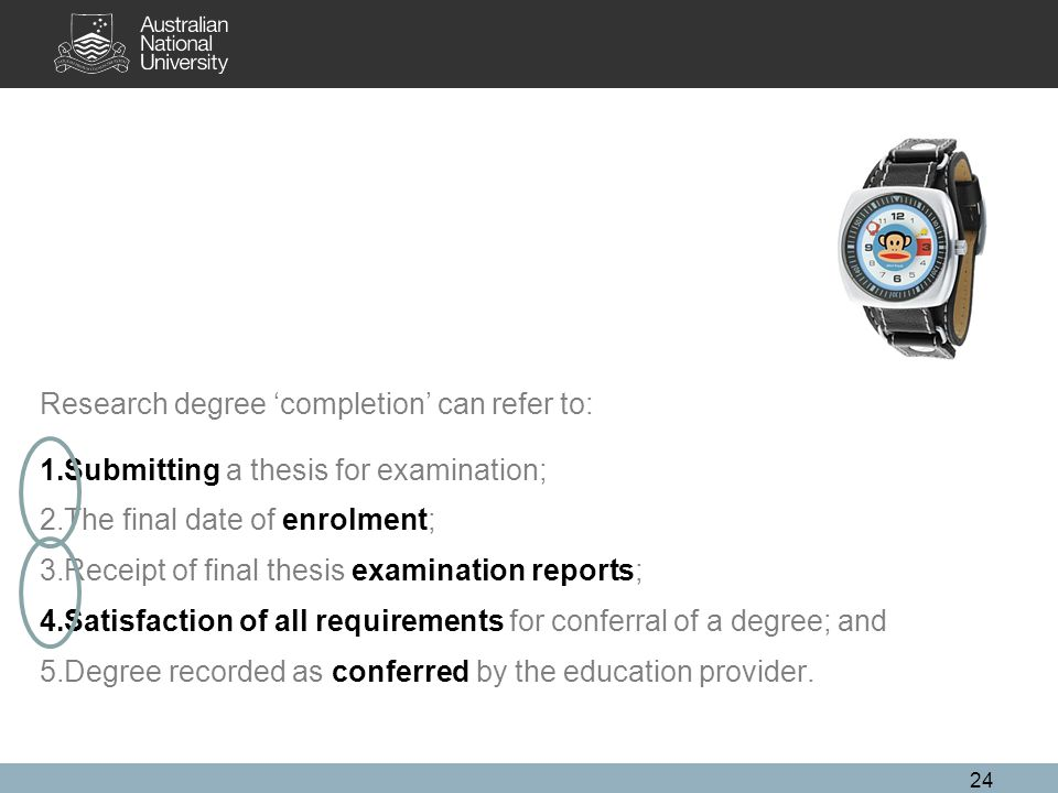 24 Research degree 'completion' can refer to: 1.Submitting a thesis for examination; 2.The final date of enrolment; 3.Receipt of final thesis examination reports; 4.Satisfaction of all requirements for conferral of a degree; and 5.Degree recorded as conferred by the education provider.