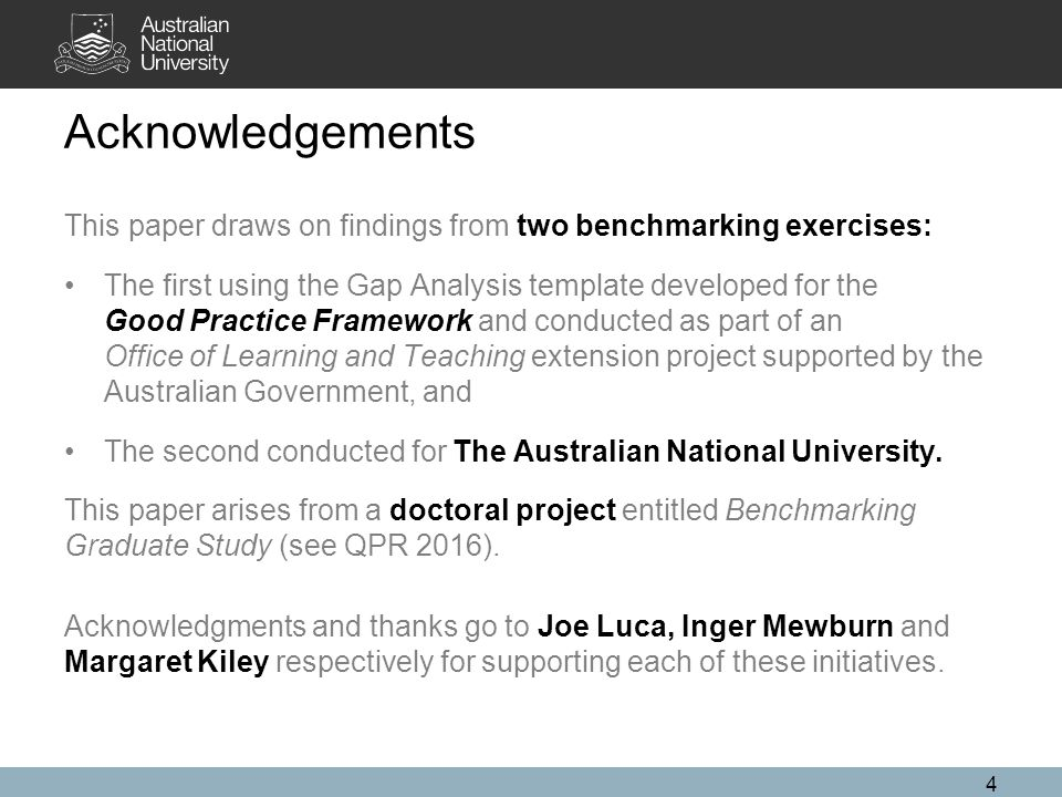 4 Acknowledgements This paper draws on findings from two benchmarking exercises: The first using the Gap Analysis template developed for the Good Practice Framework and conducted as part of an Office of Learning and Teaching extension project supported by the Australian Government, and The second conducted for The Australian National University.