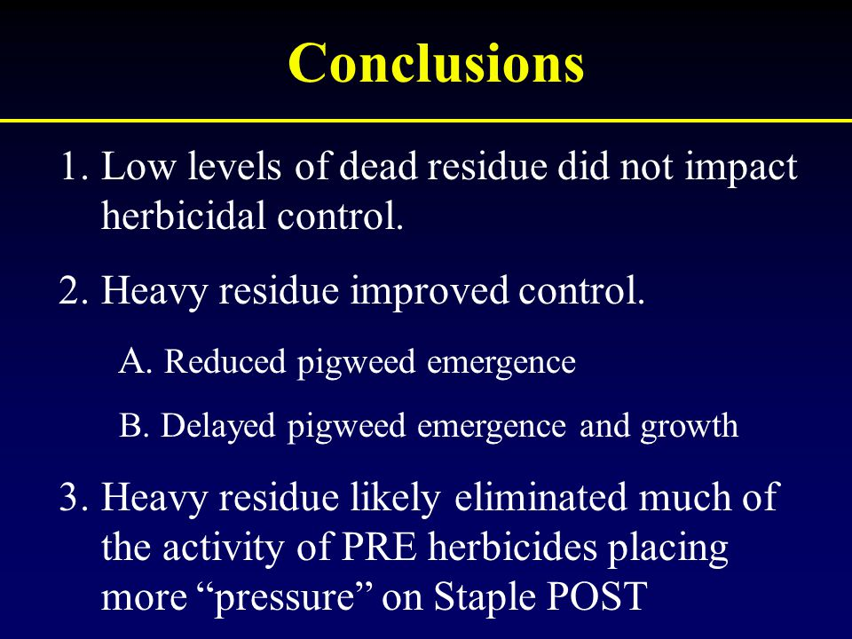 Conclusions 1.Low levels of dead residue did not impact herbicidal control. 2.Heavy residue improved control. A. Reduced pigweed emergence B. Delayed