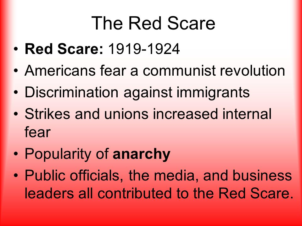 Red Scare: 1919-1924 Americans fear a communist revolution Discrimination against immigrants Strikes and unions increased internal fear Popularity of anarchy Public officials, the media, and business leaders all contributed to the Red Scare.