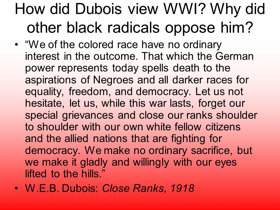 How did Dubois view WWI. Why did other black radicals oppose him.