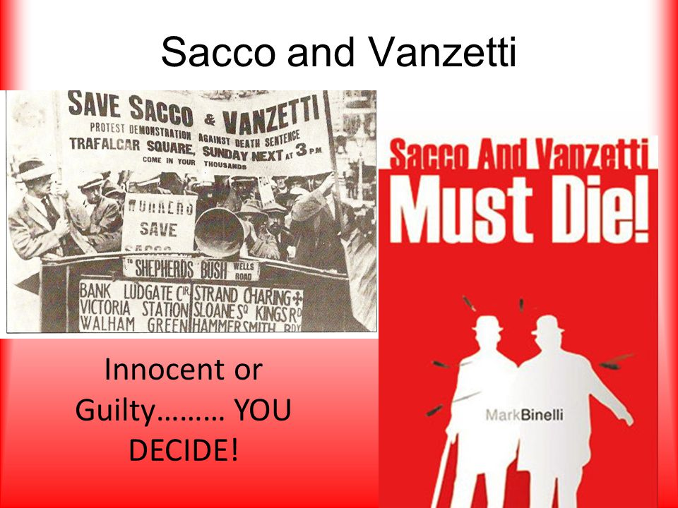 Sacco and Vanzetti Innocent or Guilty……… YOU DECIDE!