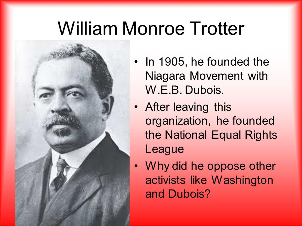 William Monroe Trotter In 1905, he founded the Niagara Movement with W.E.B.