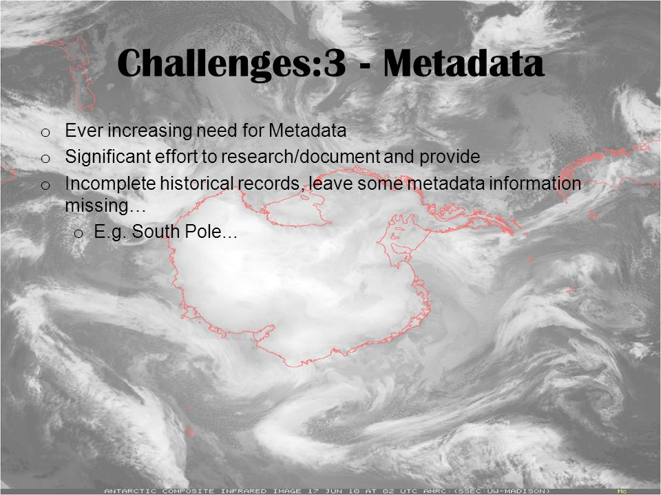 Challenges:3 - Metadata o Ever increasing need for Metadata o Significant effort to research/document and provide o Incomplete historical records, lea