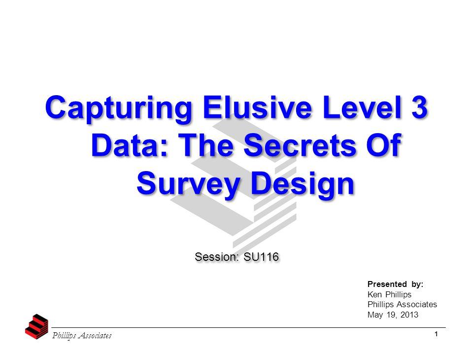 Phillips Associates 1 Capturing Elusive Level 3 Data: The Secrets Of Survey Design Session: SU116 Capturing Elusive Level 3 Data: The Secrets Of Surve