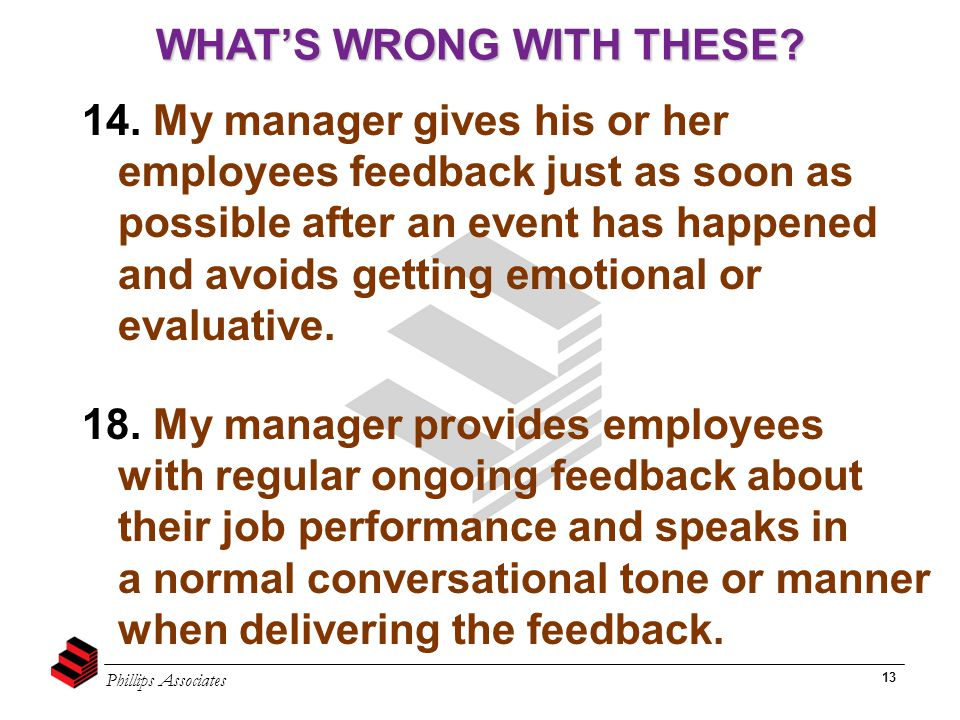Phillips Associates 13 14. My manager gives his or her employees feedback just as soon as possible after an event has happened and avoids getting emot