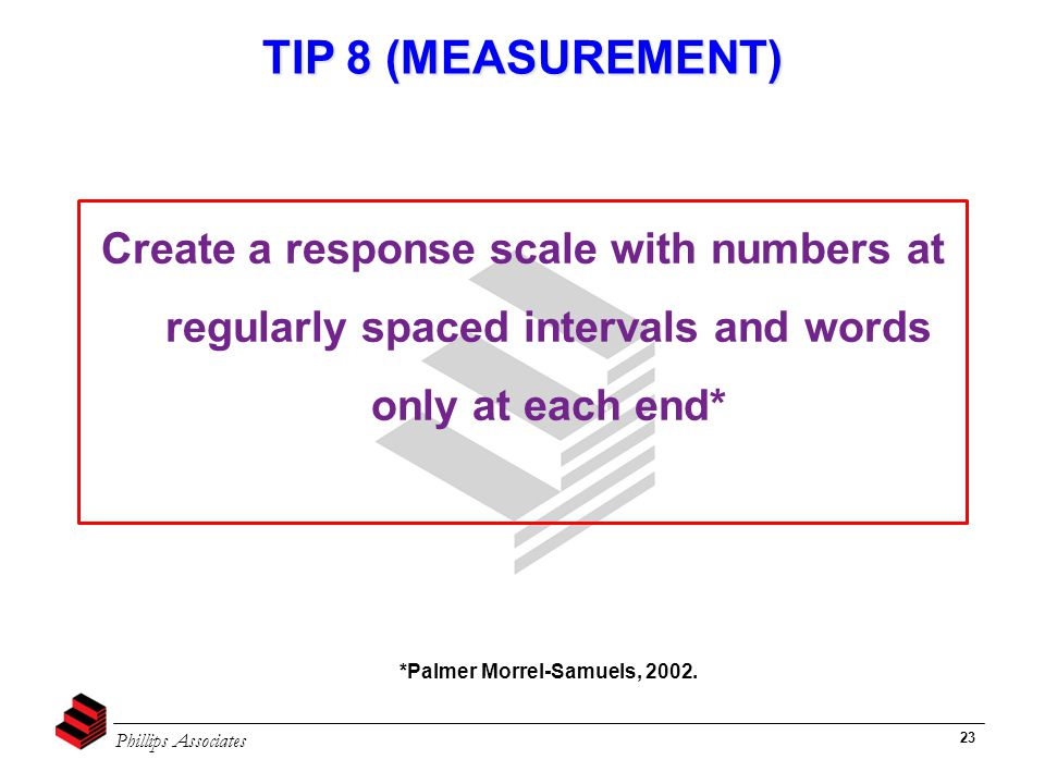 Phillips Associates 23 TIP 8 (MEASUREMENT) Create a response scale with numbers at regularly spaced intervals and words only at each end* *Palmer Morrel-Samuels, 2002.