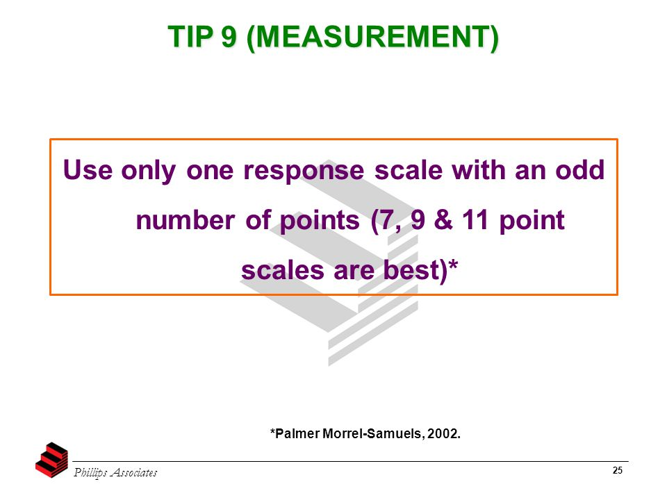Phillips Associates 25 TIP 9 (MEASUREMENT) *Palmer Morrel-Samuels, 2002. Use only one response scale with an odd number of points (7, 9 & 11 point sca