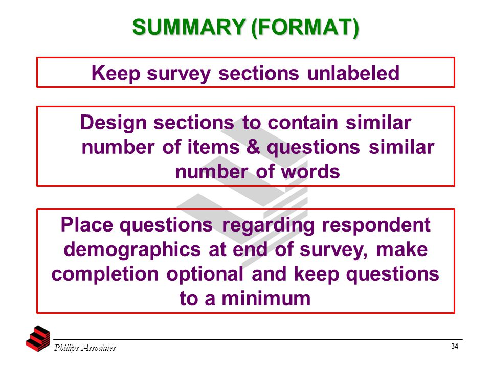 Phillips Associates 34 SUMMARY (FORMAT) Keep survey sections unlabeled Design sections to contain similar number of items & questions similar number o