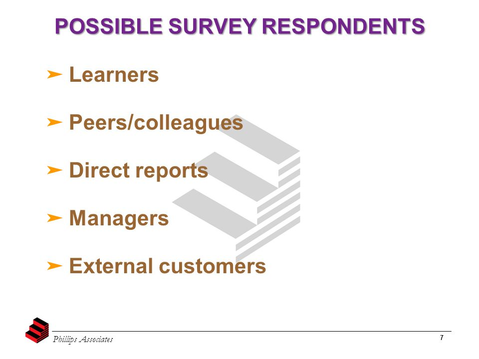 Phillips Associates 7 POSSIBLE SURVEY RESPONDENTS ➤ Learners ➤ Peers/colleagues ➤ Direct reports ➤ Managers ➤ External customers