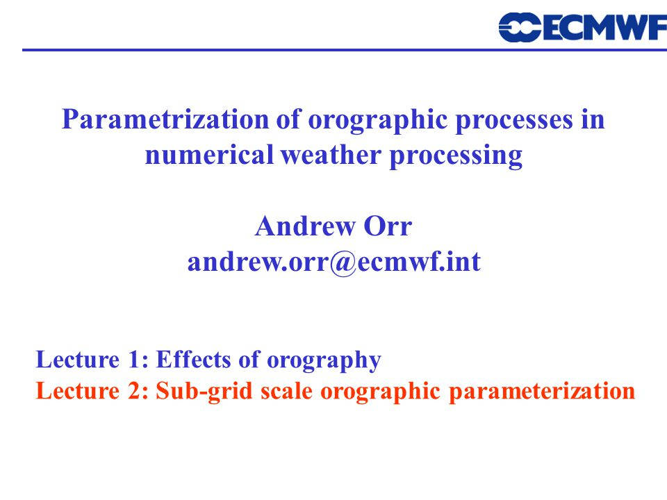 Parametrization of orographic processes in numerical weather processing Andrew Orr andrew.orr@ecmwf.int Lecture 1: Effects of orography Lecture 2: Sub-grid scale orographic parameterization
