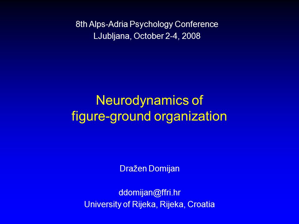Neurodynamics of figure-ground organization Dražen Domijan ddomijan@ffri.hr University of Rijeka, Rijeka, Croatia 8th Alps-Adria Psychology Conference LJubljana, October 2-4, 2008