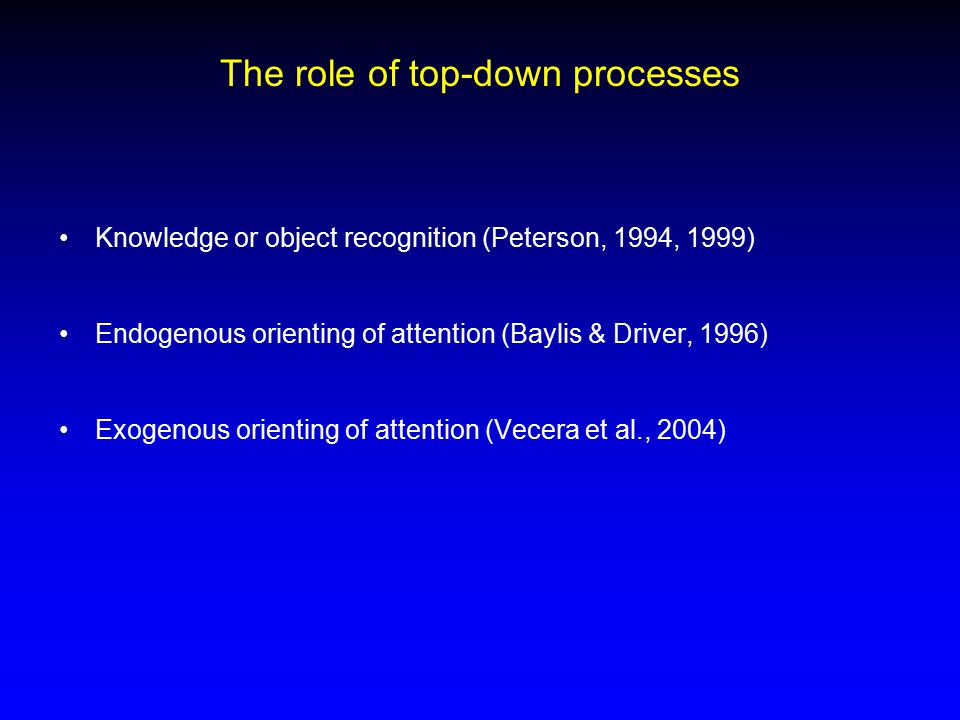 The role of top-down processes Knowledge or object recognition (Peterson, 1994, 1999) Endogenous orienting of attention (Baylis & Driver, 1996) Exogenous orienting of attention (Vecera et al., 2004)