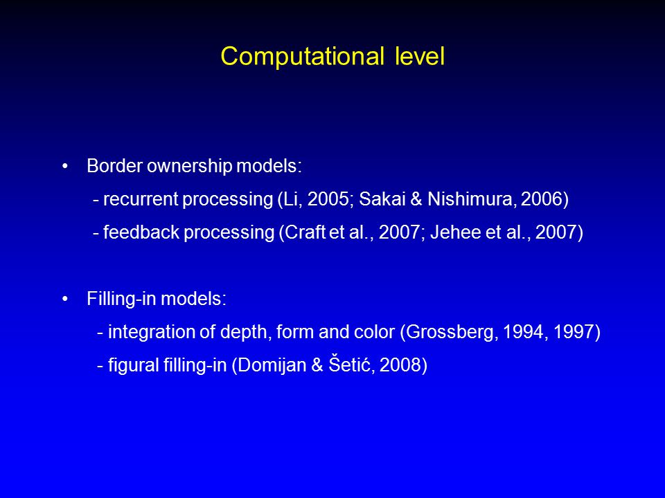 Computational level Border ownership models: - recurrent processing (Li, 2005; Sakai & Nishimura, 2006) - feedback processing (Craft et al., 2007; Jehee et al., 2007) Filling-in models: - integration of depth, form and color (Grossberg, 1994, 1997) - figural filling-in (Domijan & Šetić, 2008)