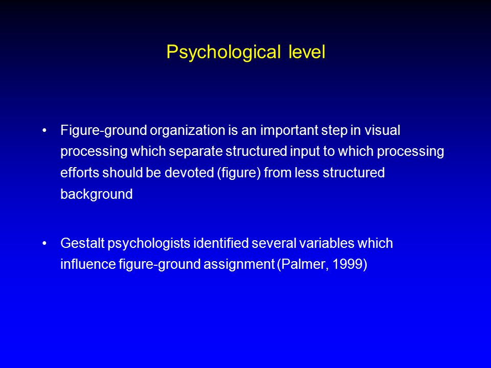 Psychological level Figure-ground organization is an important step in visual processing which separate structured input to which processing efforts should be devoted (figure) from less structured background Gestalt psychologists identified several variables which influence figure-ground assignment (Palmer, 1999)