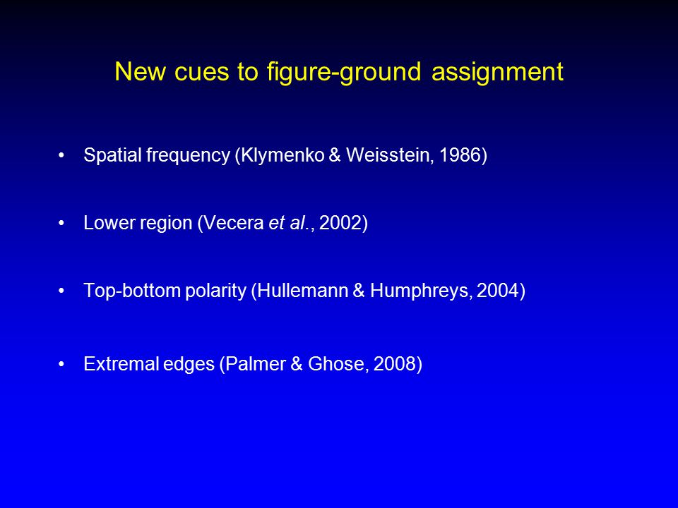 New cues to figure-ground assignment Spatial frequency (Klymenko & Weisstein, 1986) Lower region (Vecera et al., 2002) Top-bottom polarity (Hullemann